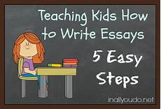 Essay Writing Kids Teaching Kids How To Write Essays 5 Easy Steps In All