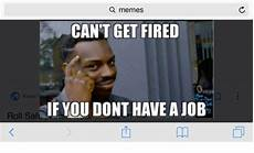 I Don T Have A Job Q Memes Can T Get Fired Know If You Dont Have A Job Roll