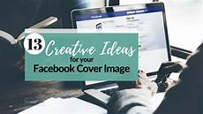 Cover Photo Design Ideas 13 Creative Ideas For Your Facebook Cover Image The