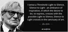 Louis Kahn Silence And Light Louis Kahn Quote I Sense A Threshold Light To Silence
