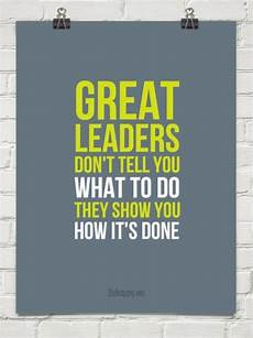 Examples Of A Leader Great Leaders Dont Tell You What Do They Show You How Its
