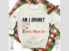 Am I drunk yes, no, bitch I might be shirt, hoodie