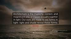 Le Corbusier Light Quote Le Corbusier Quote Architecture Is The Masterly Correct
