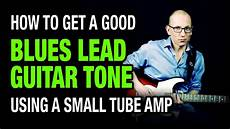 Good Leads How To Get Good Blues Lead Guitar Tone With Small Amp