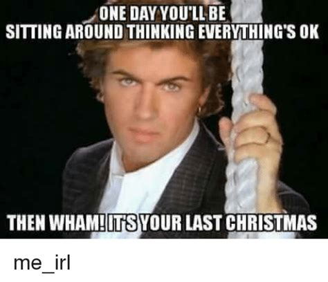 Last Christmas Meme - one day you ll be sitting around thinking everything s ok