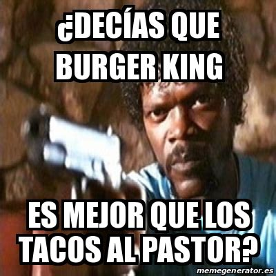 Tacos Al Pastor Meme - meme pulp fiction 191 dec 237 as que burger king es mejor que los tacos al pastor 24849584