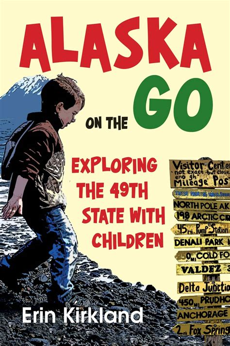 Alaska The 49th State by Alaska On The Go Exploring The 49th State With Children