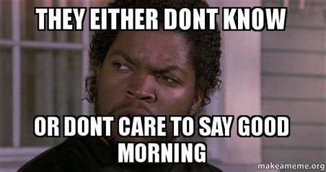 How To Say Meme - they either dont know or dont care to say good morning