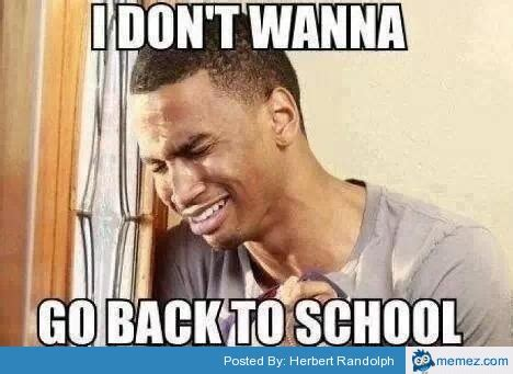 Going Back To School Meme - i don t wanna go back to school memes com