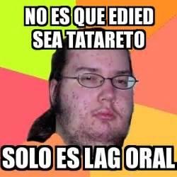 Oral Memes - meme friki no es que edied sea tatareto solo es lag oral