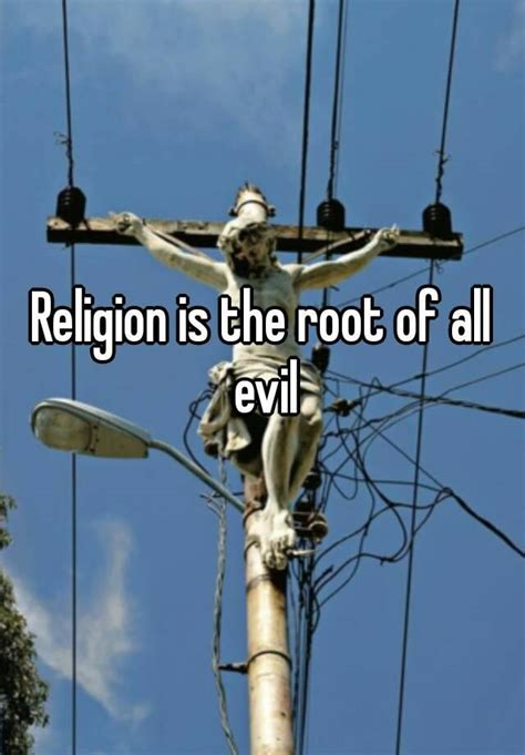 Religion Is The Root Of All Evil Essay by Religion Is The Root Of All Evil