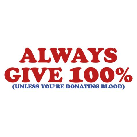 Always Give 100 Percent always give 100 percent unless you re giving blood shirt
