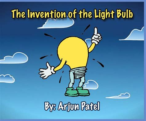 The Invention Of The Light Bulb by The Invention Of The Light Bulb By Arjun Patel Children