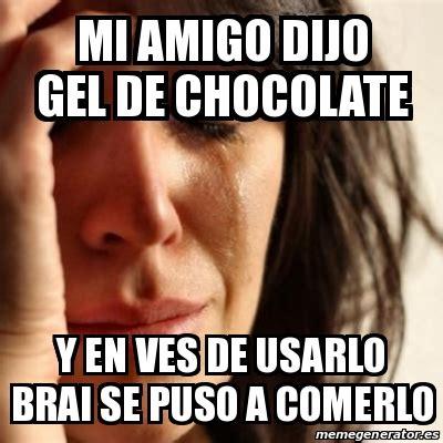 Memes De Chocolate - meme problems mi amigo dijo gel de chocolate y en ves de