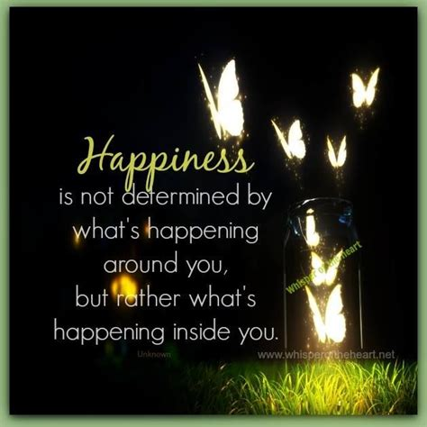 Happines Inside happiness is determined by what is happening inside you