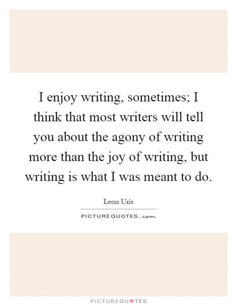Sometimes Gladness Essay by I Enjoy Writing Sometimes I Think That Most Writers Will Tell Picture Quotes