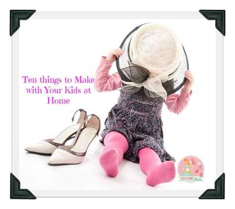 ten things to make with your at home stay at home
