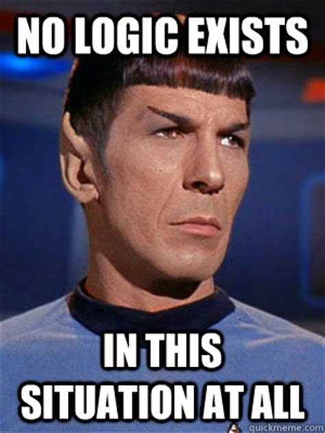 Logic Meme - illogical spock memes quickmeme