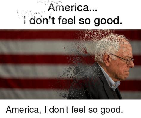 I Feel Good Meme - america i don t feel so good america meme on sizzle
