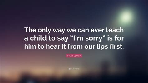 7 Ways To Say Im Sorry by Kevin Leman Quote The Only Way We Can Teach A Child