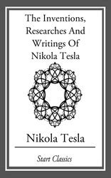the inventions researches and writings of nikola tesla books the illustrated tesla ebook by nikola tesla official