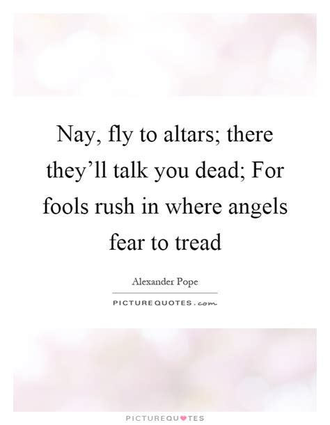 Fools In Where Fear To Tread Essay by Nay Fly To Altars There They Ll Talk You Dead For Fools Picture Quotes