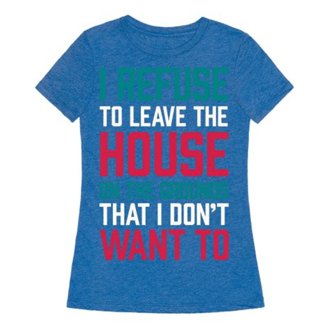 don t want to leave the house human i refuse to leave the house because i don t want to clothing tee