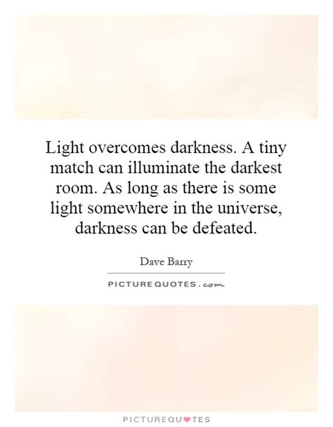 light overcomes darkness quotes light overcomes darkness a tiny match can illuminate the