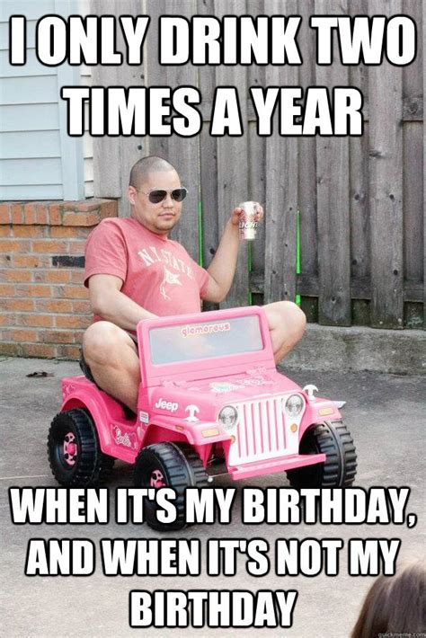 Drunk Birthday Meme - i only drink two times a year when it s my birthday and it