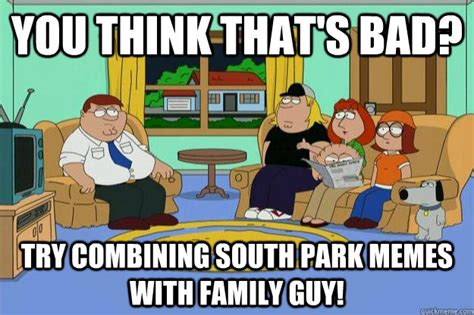 Funny Memes Family Guy - you think that s bad try combining south park memes with
