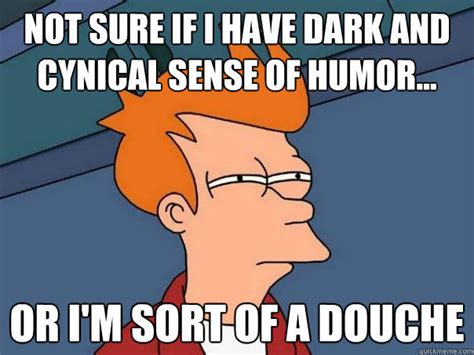Dry Humor Memes - not sure if i have dark and cynical sense of humor or i