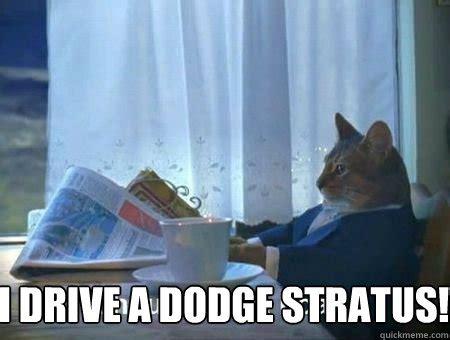 i drive a dodge stratus i drive a dodge stratus i drive a dodge stratus quickmeme