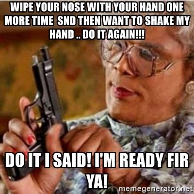 Meme Generator Madea - wipe your nose with your hand one more time snd then want