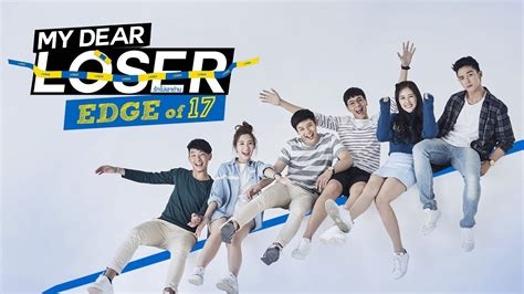 my dear my dear loser series edge of 17 engsub 2017 thailand