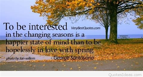 Santayana Home #3: Letting-go-quotes-To-be-interested-in-the-changing-seasons-is-a-happier-state-of-mind-than-to-be-hopelessly-in-love-with-spring.-George-Santayana.jpg