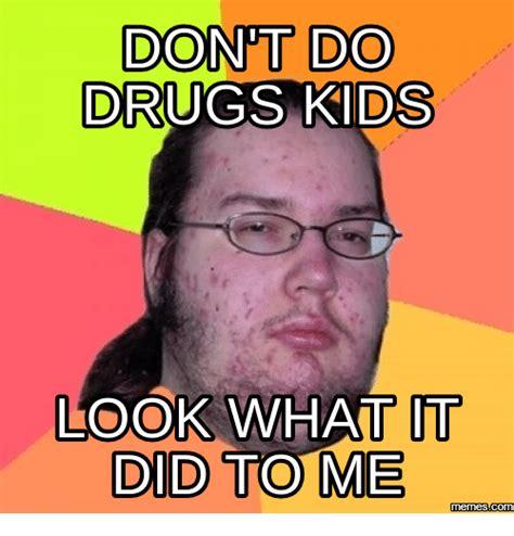 Drug Memes - 25 best memes about dont do drugs meme dont do drugs memes