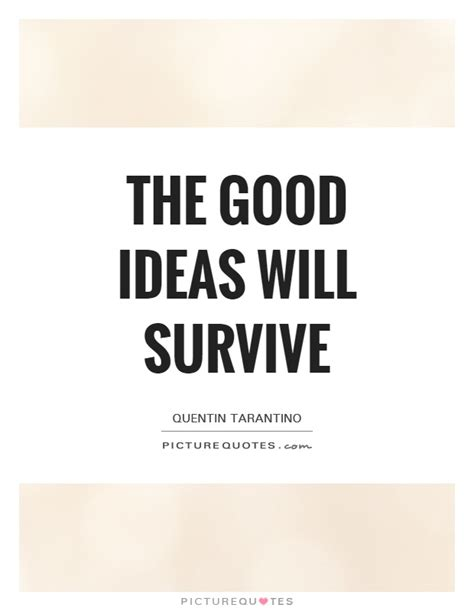 good themes quotes the good ideas will survive picture quotes