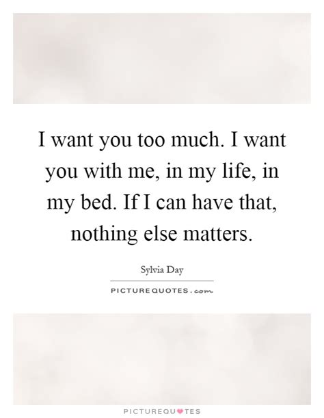 i want you in my bed nothing else matters quotes sayings nothing else matters picture quotes