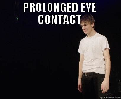 Eye Contact Meme - prolonged eye contact quickmeme