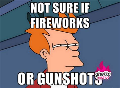 Funny 4th Of July Memes - when you hear gunshots ghetto red hot