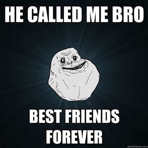 Friends Forever Meme - he called me bro best friends forever forever alone