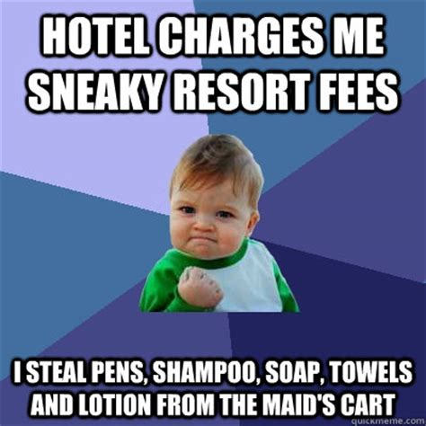 Funny Hotel Memes - hotel charges me sneaky resort fees i steal pens shoo