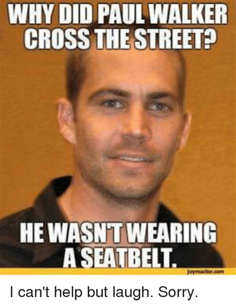 Walker Meme - why did paul walker cross the street hewasntwearing a