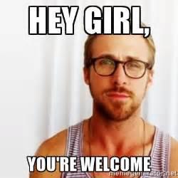 Ryan Gosling Meme Generator - hey girl you re welcome ryan gosling hey meme generator