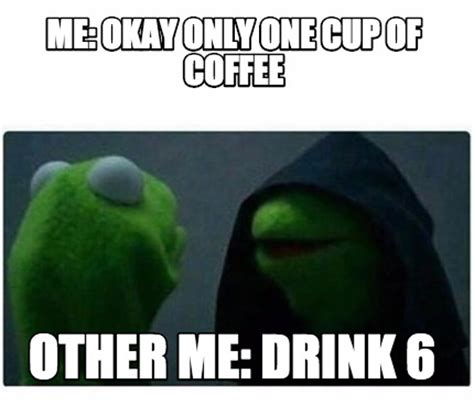 Www Meme Com - meme creator me okay only one cup of coffee other me