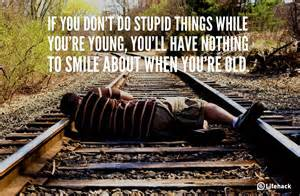 If you dont do stupid things while youre young youll have nothing to