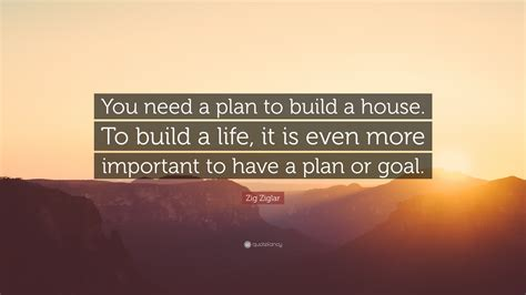 what do i need to build a house zig ziglar quote you need a plan to build a house to build a life it is even more important