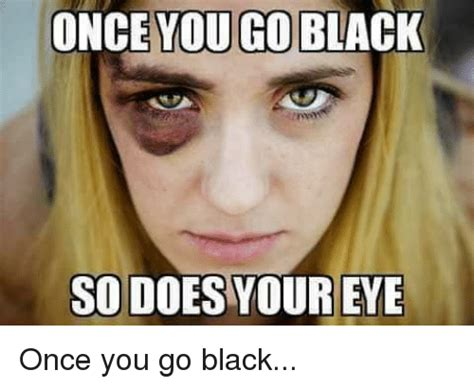 Black Goes Do You It Or It by Once You Go Black So Does Your Eye Once You Go Black