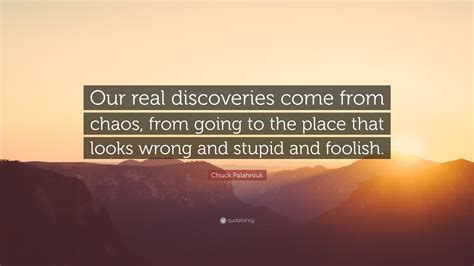 A Place Looks Stupid Chuck Palahniuk Quote Our Real Discoveries Come From Chaos From Going To The Place That Looks