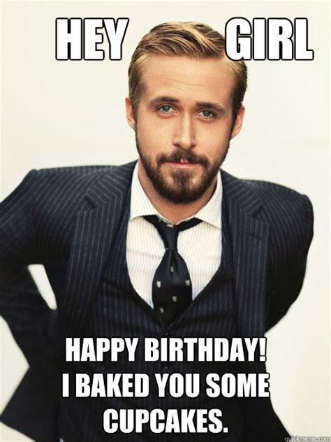 Ryan Gosling Meme - hey girl happy birthday i baked you some cupcakes ryan